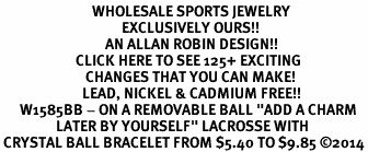 "<BR>                            WHOLESALE SPORTS JEWELRY <bR>                                     EXCLUSIVELY OURS!! <Br>                                AN ALLAN ROBIN DESIGN!! <BR>                       CLICK HERE TO SEE 125+ EXCITING <BR>                          CHANGES THAT YOU CAN MAKE! <BR>                         LEAD, NICKEL & CADMIUM FREE!! <BR>      W1585BB - ON A REMOVABLE BALL ""ADD A CHARM <BR>                 LATER BY YOURSELF"" LACROSSE WITH<BR> CRYSTAL BALL BRACELET FROM $5.40 TO $9.85 ©2014"