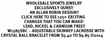 <BR>                            WHOLESALE SPORTS JEWELRY <bR>                                     EXCLUSIVELY OURS!! <Br>                                AN ALLAN ROBIN DESIGN!! <BR>                       CLICK HERE TO SEE 125+ EXCITING <BR>                          CHANGES THAT YOU CAN MAKE! <BR>                         LEAD, NICKEL & CADMIUM FREE!! <BR>        W1585SBC - ADJUSTABLE SKINNEY LACROSSE WITH<BR> CRYSTAL BALL BRACELET FROM $5.40 TO $9.85 ©2014