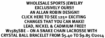 <BR>                            WHOLESALE SPORTS JEWELRY <bR>                                     EXCLUSIVELY OURS!! <Br>                                AN ALLAN ROBIN DESIGN!! <BR>                       CLICK HERE TO SEE 125+ EXCITING <BR>                          CHANGES THAT YOU CAN MAKE! <BR>                         LEAD, NICKEL & CADMIUM FREE!! <BR>      W1585SBE - ON A SNAKE CHAIN LACROSSE WITH<BR> CRYSTAL BALL BRACELET FROM $5.40 TO $9.85 ©2014