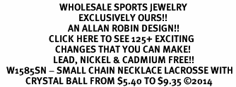 <BR>                            WHOLESALE SPORTS JEWELRY <bR>                                     EXCLUSIVELY OURS!! <Br>                                AN ALLAN ROBIN DESIGN!! <BR>                       CLICK HERE TO SEE 125+ EXCITING <BR>                          CHANGES THAT YOU CAN MAKE! <BR>                         LEAD, NICKEL & CADMIUM FREE!! <BR>   W1585SN - SMALL CHAIN NECKLACE LACROSSE WITH <BR>            CRYSTAL BALL FROM $5.40 TO $9.35 ©2014