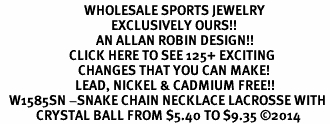 <BR>                            WHOLESALE SPORTS JEWELRY <bR>                                     EXCLUSIVELY OURS!! <Br>                                AN ALLAN ROBIN DESIGN!! <BR>                       CLICK HERE TO SEE 125+ EXCITING <BR>                          CHANGES THAT YOU CAN MAKE! <BR>                         LEAD, NICKEL & CADMIUM FREE!! <BR>   W1585SN -SNAKE CHAIN NECKLACE LACROSSE WITH <BR>            CRYSTAL BALL FROM $5.40 TO $9.35 ©2014