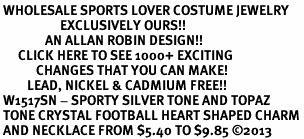 <BR> WHOLESALE SPORTS LOVER COSTUME JEWELRY <bR>                    EXCLUSIVELY OURS!! <Br>               AN ALLAN ROBIN DESIGN!! <BR>      CLICK HERE TO SEE 1000+ EXCITING <BR>            CHANGES THAT YOU CAN MAKE! <BR>         LEAD, NICKEL & CADMIUM FREE!! <BR> W1517SN - SPORTY SILVER TONE AND TOPAZ <BR> TONE CRYSTAL FOOTBALL HEART SHAPED CHARM <BR> AND NECKLACE FROM $5.40 TO $9.85 �13