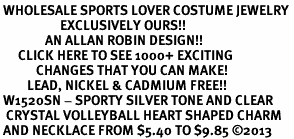 <BR> WHOLESALE SPORTS LOVER COSTUME JEWELRY <bR>                    EXCLUSIVELY OURS!! <Br>               AN ALLAN ROBIN DESIGN!! <BR>      CLICK HERE TO SEE 1000+ EXCITING <BR>            CHANGES THAT YOU CAN MAKE! <BR>         LEAD, NICKEL & CADMIUM FREE!! <BR> W1520SN - SPORTY SILVER TONE AND CLEAR <BR>  CRYSTAL VOLLEYBALL HEART SHAPED CHARM <BR> AND NECKLACE FROM $5.40 TO $9.85 ©2013