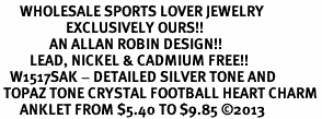 <bR>      WHOLESALE SPORTS LOVER JEWELRY <BR>                    EXCLUSIVELY OURS!! <BR>               AN ALLAN ROBIN DESIGN!! <BR>         LEAD, NICKEL & CADMIUM FREE!! <BR>   W1517SAK - DETAILED SILVER TONE AND <BR> TOPAZ TONE CRYSTAL FOOTBALL HEART CHARM <Br>      ANKLET FROM $5.40 TO $9.85 �13