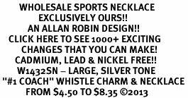 "<br>         WHOLESALE SPORTS NECKLACE <bR>                  EXCLUSIVELY OURS!! <BR>             AN ALLAN ROBIN DESIGN!! <BR>    CLICK HERE TO SEE 1000+ EXCITING <BR>          CHANGES THAT YOU CAN MAKE! <BR>       CADMIUM, LEAD & NICKEL FREE!! <BR>        W1432SN - LARGE, SILVER TONE <BR> ""#1 COACH"" WHISTLE CHARM & NECKLACE <BR>            FROM $4.50 TO $8.35 ©2013"