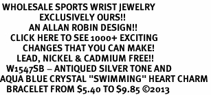 "<BR> WHOLESALE SPORTS WRIST JEWELRY <bR>                   EXCLUSIVELY OURS!! <Br>              AN ALLAN ROBIN DESIGN!! <BR>     CLICK HERE TO SEE 1000+ EXCITING <BR>           CHANGES THAT YOU CAN MAKE! <BR>        LEAD, NICKEL & CADMIUM FREE!! <BR>   W1547SB - ANTIQUED SILVER TONE AND <BR>AQUA BLUE CRYSTAL ""SWIMMING"" HEART CHARM <BR>   BRACELET FROM $5.40 TO $9.85 �13"