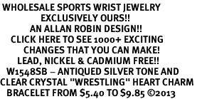 "<BR> WHOLESALE SPORTS WRIST JEWELRY <bR>                   EXCLUSIVELY OURS!! <Br>              AN ALLAN ROBIN DESIGN!! <BR>     CLICK HERE TO SEE 1000+ EXCITING <BR>           CHANGES THAT YOU CAN MAKE! <BR>        LEAD, NICKEL & CADMIUM FREE!! <BR>   W1548SB - ANTIQUED SILVER TONE AND <BR>CLEAR CRYSTAL ""WRESTLING"" HEART CHARM <BR>   BRACELET FROM $5.40 TO $9.85 �13"