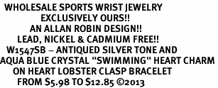 "<BR>  WHOLESALE SPORTS WRIST JEWELRY <bR>                   EXCLUSIVELY OURS!! <Br>              AN ALLAN ROBIN DESIGN!! <BR>        LEAD, NICKEL & CADMIUM FREE!! <BR>   W1547SB - ANTIQUED SILVER TONE AND <BR>AQUA BLUE CRYSTAL ""SWIMMING"" HEART CHARM <BR>      ON HEART LOBSTER CLASP BRACELET <Br>        FROM $5.98 TO $12.85 �13"