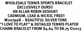 """<br>      WHOLESALE TENNIS SPORTS BRACELET <bR>                    EXCLUSIVELY OURS!!<BR>               AN ALLAN ROBIN DESIGN!!<BR>         CADMIUM, LEAD & NICKEL FREE!!<BR>     W20799B - BEAUTIFUL SILVER TONE <Br>""""I LOVE TO PLAY"""" & DETAILED TENNIS PLAYER <BR>CHARM BRACELET FROM $4.64 TO $8.75 �13"""
