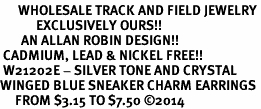 <BR>      WHOLESALE TRACK AND FIELD JEWELRY<bR>            EXCLUSIVELY OURS!! <BR>       AN ALLAN ROBIN DESIGN!! <BR> CADMIUM, LEAD & NICKEL FREE!! <BR> W21202E - SILVER TONE AND CRYSTAL <Br>WINGED BLUE SNEAKER CHARM EARRINGS <BR>     FROM $3.15 TO $7.50 �14