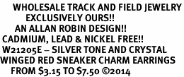 <BR>      WHOLESALE TRACK AND FIELD JEWELRY<bR>            EXCLUSIVELY OURS!! <BR>       AN ALLAN ROBIN DESIGN!! <BR> CADMIUM, LEAD & NICKEL FREE!! <BR> W21205E - SILVER TONE AND CRYSTAL <Br>WINGED RED SNEAKER CHARM EARRINGS <BR>     FROM $3.15 TO $7.50 �14