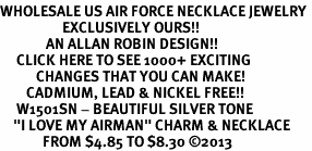 """<br>WHOLESALE US AIR FORCE NECKLACE JEWELRY <bR>                   EXCLUSIVELY OURS!! <BR>              AN ALLAN ROBIN DESIGN!! <BR>     CLICK HERE TO SEE 1000+ EXCITING <BR>           CHANGES THAT YOU CAN MAKE! <BR>        CADMIUM, LEAD & NICKEL FREE!! <BR>     W1501SN - BEAUTIFUL SILVER TONE <BR>    """"I LOVE MY AIRMAN"""" CHARM & NECKLACE <BR>             FROM $4.85 TO $8.30 ©2013"""