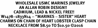 "<Br>                 WHOLESALE USMC MARINES JEWELRY   <BR>                     AN ALLAN ROBIN DESIGN!!  <Br>               CADMIUM, LEAD & NICKEL FREE!!   <Br> W1478-1833N14 - ""MARINES - SISTER"" HEART   <BR>CHARMS ON CHAIN OF HEART LOBSTER CLASP CHAIN  <BR>         NECKLACE FROM $8.50 TO $10.50 �16"