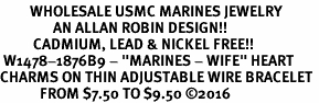 "<Br>         WHOLESALE USMC MARINES JEWELRY  <BR>                AN ALLAN ROBIN DESIGN!! <Br>          CADMIUM, LEAD & NICKEL FREE!!  <Br> W1478-1876B9 - ""MARINES - WIFE"" HEART  <BR>CHARMS ON THIN ADJUSTABLE WIRE BRACELET <BR>            FROM $7.50 TO $9.50 �16"
