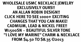 """<br>   WHOLESALE USMC NECKLACE JEWELRY <bR>                   EXCLUSIVELY OURS!! <BR>              AN ALLAN ROBIN DESIGN!! <BR>     CLICK HERE TO SEE 1000+ EXCITING <BR>           CHANGES THAT YOU CAN MAKE! <BR>        CADMIUM, LEAD & NICKEL FREE!! <BR>     W1500SN - BEAUTIFUL SILVER TONE <BR>    """"I LOVE MY MARINE"""" CHARM & NECKLACE <BR>             FROM $4.50 TO $8.35 ©2013"""