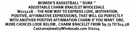 "<BR>                                            WOMEN'S BASKETBALL "" DUNK "" <BR>                                 ADJUSTABLE CHARM BRACELET WHOLESALE <bR>                    W21512B - THE NEW WAY TO EXPRESS LOVE, MOTIVATION,<BR>             POSITIVE, AFFIRMATIVE EXPRESSIONS, THAT WILL GO PERFECTLY<br>           WITH ANOTHER POSITIVE AFFIRMATION CHARM IF YOU WANT  ONE,<BR>      MORE CHOICES LOOK BELOW,  CHARM BRACELET FROM $9.73 TO $14.58<BR>                                       CostumeJewelryWholesale.com ©2014"