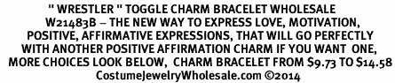 "<BR>                  "" WRESTLER "" TOGGLE CHARM BRACELET WHOLESALE <bR>                 W21483B - THE NEW WAY TO EXPRESS LOVE, MOTIVATION,<BR>          POSITIVE, AFFIRMATIVE EXPRESSIONS, THAT WILL GO PERFECTLY<br>        WITH ANOTHER POSITIVE AFFIRMATION CHARM IF YOU WANT  ONE,<BR>   MORE CHOICES LOOK BELOW,  CHARM BRACELET FROM $9.73 TO $14.58<BR>                                    CostumeJewelryWholesale.com ©2014"