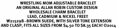 <BR>                      WRESTLING MOM ADJUSTABLE BRACELET<BR>                  AN ORIGINAL ALLAN ROBIN CUSTOM DESIGN<br>                                WHOLESALE CHARM BRACELET <BR>                              LEAD, CADMIUM & NICKEL FREE!!  <BR>       W21529B-BROWN SUEDE, WITH SILVER TONE EXTENSION<BR> AND CLASP, FITS ALL SIZES FROM $4.50 TO $8.35 EACH! ©2014