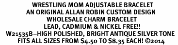 <BR>                      WRESTLING MOM ADJUSTABLE BRACELET<BR>                  AN ORIGINAL ALLAN ROBIN CUSTOM DESIGN<br>                                WHOLESALE CHARM BRACELET <BR>                              LEAD, CADMIUM & NICKEL FREE!!  <BR>    W21535B-HIGH POLISHED, BRIGHT ANTIQUE SILVER TONE  <BR>            FITS ALL SIZES FROM $4.50 TO $8.35 EACH! ©2014