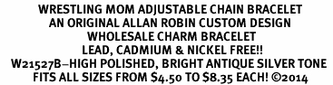 <BR>              WRESTLING MOM ADJUSTABLE CHAIN BRACELET<BR>                  AN ORIGINAL ALLAN ROBIN CUSTOM DESIGN<br>                                WHOLESALE CHARM BRACELET <BR>                              LEAD, CADMIUM & NICKEL FREE!!  <BR>    W21527B-HIGH POLISHED, BRIGHT ANTIQUE SILVER TONE  <BR>            FITS ALL SIZES FROM $4.50 TO $8.35 EACH! ©2014