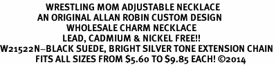 <BR>                      WRESTLING MOM ADJUSTABLE NECKLACE<BR>                  AN ORIGINAL ALLAN ROBIN CUSTOM DESIGN<br>                                WHOLESALE CHARM NECKLACE <BR>                              LEAD, CADMIUM & NICKEL FREE!!  <BR>W21522N-BLACK SUEDE, BRIGHT SILVER TONE EXTENSION CHAIN <BR>                 FITS ALL SIZES FROM $5.60 TO $9.85 EACH! ©2014
