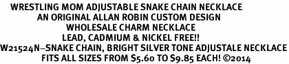 <BR>     WRESTLING MOM ADJUSTABLE SNAKE CHAIN NECKLACE<BR>                  AN ORIGINAL ALLAN ROBIN CUSTOM DESIGN<br>                                WHOLESALE CHARM NECKLACE <BR>                              LEAD, CADMIUM & NICKEL FREE!!  <BR>W21524N-SNAKE CHAIN, BRIGHT SILVER TONE ADJUSTALE NECKLACE<BR>                    FITS ALL SIZES FROM $5.60 TO $9.85 EACH! ©2014