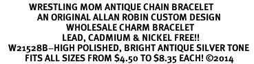 <BR>              WRESTLING MOM ANTIQUE CHAIN BRACELET<BR>                  AN ORIGINAL ALLAN ROBIN CUSTOM DESIGN<br>                                WHOLESALE CHARM BRACELET <BR>                              LEAD, CADMIUM & NICKEL FREE!!  <BR>    W21528B-HIGH POLISHED, BRIGHT ANTIQUE SILVER TONE  <BR>            FITS ALL SIZES FROM $4.50 TO $8.35 EACH! ©2014