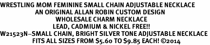 <BR>WRESTLING MOM FEMININE SMALL CHAIN ADJUSTABLE NECKLACE<BR>                        AN ORIGINAL ALLAN ROBIN CUSTOM DESIGN<br>                                      WHOLESALE CHARM NECKLACE <BR>                                    LEAD, CADMIUM & NICKEL FREE!!  <BR>W21523N-SMALL CHAIN, BRIGHT SILVER TONE ADJUSTABLE NECKLACE <BR>                      FITS ALL SIZES FROM $5.60 TO $9.85 EACH! ©2014