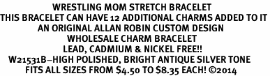 <BR>                         WRESTLING MOM STRETCH BRACELET<BR>THIS BRACELET CAN HAVE 12 ADDITIONAL CHARMS ADDED TO IT<BR>                  AN ORIGINAL ALLAN ROBIN CUSTOM DESIGN<br>                                WHOLESALE CHARM BRACELET <BR>                              LEAD, CADMIUM & NICKEL FREE!!  <BR>    W21531B-HIGH POLISHED, BRIGHT ANTIQUE SILVER TONE  <BR>            FITS ALL SIZES FROM $4.50 TO $8.35 EACH! ©2014