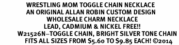 <BR>                  WRESTLING MOM TOGGLE CHAIN NECKLACE<BR>                  AN ORIGINAL ALLAN ROBIN CUSTOM DESIGN<br>                                WHOLESALE CHARM NECKLACE <BR>                              LEAD, CADMIUM & NICKEL FREE!!  <BR>            W21526N-TOGGLE CHAIN, BRIGHT SILVER TONE CHAIN <BR>                 FITS ALL SIZES FROM $5.60 TO $9.85 EACH! ©2014