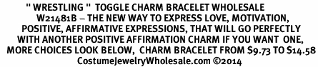 "<BR>            "" WRESTLING ""  TOGGLE CHARM BRACELET WHOLESALE <bR>                 W21481B - THE NEW WAY TO EXPRESS LOVE, MOTIVATION,<BR>          POSITIVE, AFFIRMATIVE EXPRESSIONS, THAT WILL GO PERFECTLY<br>        WITH ANOTHER POSITIVE AFFIRMATION CHARM IF YOU WANT  ONE,<BR>   MORE CHOICES LOOK BELOW,  CHARM BRACELET FROM $9.73 TO $14.58<BR>                                    CostumeJewelryWholesale.com ©2014"