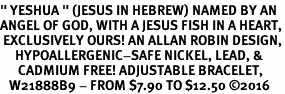 "<BR>"" YESHUA "" (JESUS IN HEBREW) NAMED BY AN <BR>ANGEL OF GOD, WITH A JESUS FISH IN A HEART,<BR> EXCLUSIVELY OURS! AN ALLAN ROBIN DESIGN,<BR>     HYPOALLERGENIC-SAFE NICKEL, LEAD, & <BR>      CADMIUM FREE! ADJUSTABLE BRACELET,<BR>   W21888B9 - FROM $7.90 TO $12.50 ©2016"