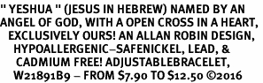 """<BR>"""" YESHUA """" (JESUS IN HEBREW) NAMED BY AN <BR>ANGEL OF GOD, WITH A OPEN CROSS IN A HEART, <BR>   EXCLUSIVELY OURS! AN ALLAN ROBIN DESIGN,<BR>     HYPOALLERGENIC-SAFENICKEL, LEAD, &<BR>      CADMIUM FREE! ADJUSTABLEBRACELET,<BR>     W21891B9 - FROM $7.90 TO $12.50 �16"""