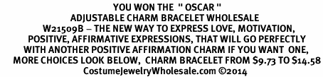 "<BR>                                                     YOU WON THE  "" OSCAR "" <BR>                                 ADJUSTABLE CHARM BRACELET WHOLESALE <bR>                    W21509B - THE NEW WAY TO EXPRESS LOVE, MOTIVATION,<BR>             POSITIVE, AFFIRMATIVE EXPRESSIONS, THAT WILL GO PERFECTLY<br>           WITH ANOTHER POSITIVE AFFIRMATION CHARM IF YOU WANT  ONE,<BR>      MORE CHOICES LOOK BELOW,  CHARM BRACELET FROM $9.73 TO $14.58<BR>                                       CostumeJewelryWholesale.com ©2014"