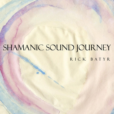 Shamanic Sound Journey by Rick Batyr