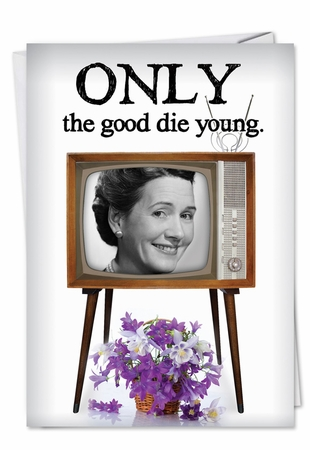 Hilarious Birthday Card From NobleWorksInc.com - Only the Good Die Young