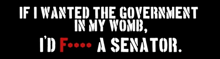 If I wanted the Government in my womb, I'd F*** a senator.