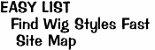 EASY LIST <br>  Find Wig Styles Fast <br>   Site Map