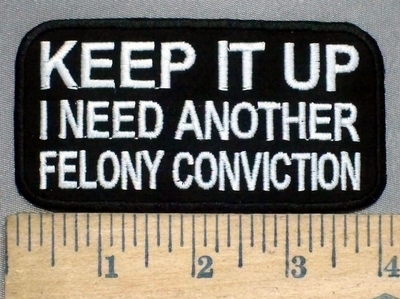 3765 N  - Keep It Up - I Need Another Felony Conviction - Embroidery Patch