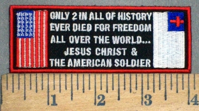 3770 N - Only 2 In All Of History Ever Died For Freedom - All Over The World....Jesus Christ & The American Soldier - Embroidery Patch