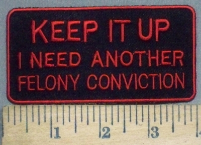 3893 W - Keep It Up - I Need Another Felony Conviction - Red - Embroidery Patch