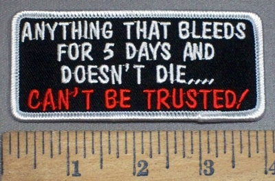 4089 S - Anything That Bleeds For 5 days And Doesn't Die... CAN'T BE TRUSTED! - Embroidery Patch