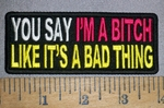 4328 CP - You Say I'm A Bitch Like It's A Bad Thing - Embroidery Patch