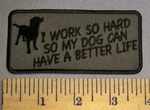 4604 CP - I Work So Hard So My Dog Can Have A Better Life - Picture Of Dog - Embroidery Patch