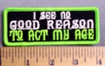 5216  G - I See No Reason - To Act My Age  - Embroidery Patch