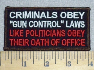 "3290 G - Criminals Obey ""Gun Control"" Laws - Like Politicians Obey Their Oath Of Office - Embroidery Patch"