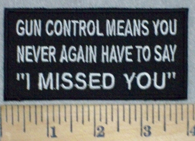 "3474 W - Gun Control Means You Never Again Have To Say ""I MISSED YOU"" - Embroidery Patch"