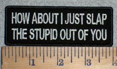 3347 W - How About I Just Slap The Stupid Out Of You - Embroidery Patch