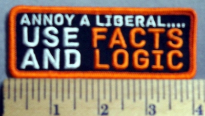 741 G - Annoy A Liberal ... Use Facts And Logic -  Embroidery Patch