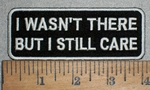 3436 W - I Wasn't There But I Still Care - Embroidery Patch
